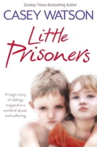 Little Prisoners: A tragic story of siblings trapped in a world of abuse and suffering by Casey Watson