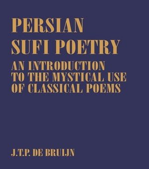 Persian Sufi Poetry An Introduction to the Mystical Use of Classical Persian Poems