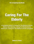 Caring For The Elderly: A Complete Guide To Caring For The Elderly At Home, Elderly Care Services, Caring For Elderly Parent by Donna Florez