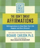 The Don't Sweat Affirmations: 100 Inspirations to Help Make Your Life Happier and More Relaxed by Richard Carlson