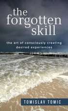 The Forgotten Skill: The Art of Consciously Creating Desired Experiences by Tomislav Tomic