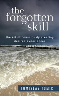 The Forgotten Skill: The Art of Consciously Creating Desired Experiences