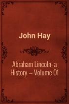 Abraham Lincoln: a History — Volume 01 by John Hay