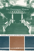The Chautauqua Moment: Protestants, Progressives, and the Culture of Modern Liberalism, 1874-1920 by Andrew Chamberlin Rieser