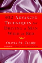 302 Advanced Techniques for Driving a Man Wild in Bed: The New Book by the Bestselling Author of 203 Ways to Drive a Man Wild in Bed by Olivia St. Claire