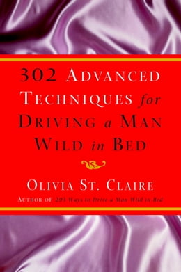 Book 302 Advanced Techniques for Driving a Man Wild in Bed: The New Book by the Bestselling Author of… by Olivia St. Claire