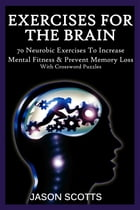 Exercise For The Brain: 70 Neurobic Exercises To Increase Mental Fitness & Prevent Memory Loss (With Crossword Puzzles) by Jason Scotts