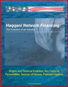 Haqqani Network Financing: The Evolution of an Industry - Origins and Financial Evolution, Key Financial Personalities, Sources of Income, Pakistani S by Progressive Management