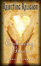 Rejecting Religion Embracing Grace by Greg Albrecht