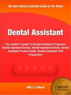 Dental Assistant: The Insider's Guide To Dental Assistant Programs, Dental Assistant Duties, Dental Assistant Books, D by Nita Litteral