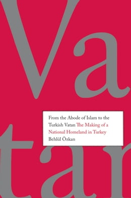 Book From the Abode of Islam to the Turkish Vatan: The Making of a National Homeland in Turkey by Behlul (Behlul) Ozkan (Ozkan)
