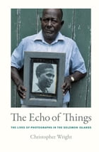 The Echo of Things: The Lives of Photographs in the Solomon Islands by Christopher Wright