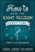 How to Make the Right Decision Every Time: 10 Keys for Finding God's Direction by Karen Jensen Salisbury