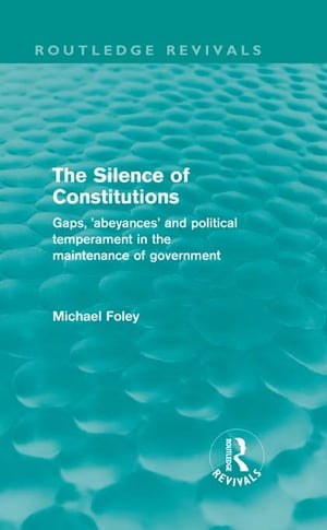 The Silence of Constitutions (Routledge Revivals) Gaps,  'Abeyances' and Political Temperament in the Maintenance of Government