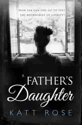 A Father's Daughter: How far can one go to test the boundaries of loyalty by Katt Rose