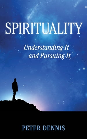 Spirituality: Understanding It and Pursuing It by Peter Dennis
