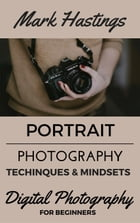 Portrait Photography Techniques & Mindsets: Digital Photography for Beginners, #2 by Mark Hastings