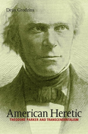 American Heretic Theodore Parker and Transcendentalism