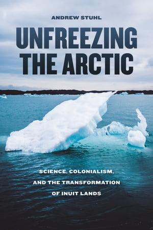 Unfreezing the Arctic Science,  Colonialism,  and the Transformation of Inuit Lands
