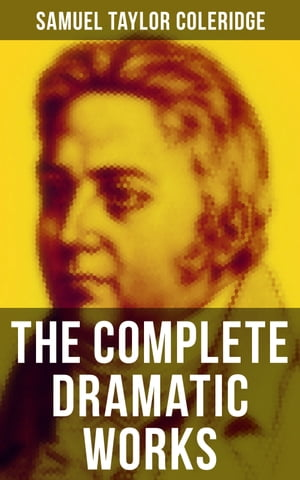 The Complete Dramatic Works of Samuel Taylor Coleridge: The Piccolomini, The Death of Wallenstein, Remorse, The Fall of Robespierre, Zapolya, Osorio…