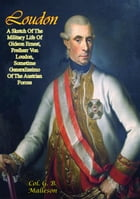Loudon: A Sketch Of The Military Life Of Gideon Ernest, Freiherr Von Loudon: Sometime Generalissimo Of The Austrian Forces by Col. G. B. Malleson