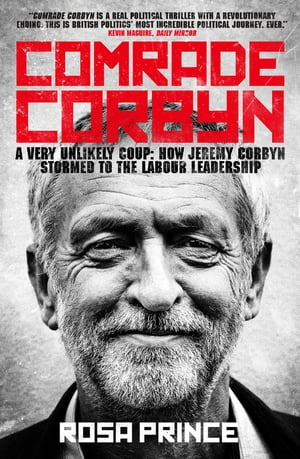 Comrade Corbyn A Very Unlikely Coup: How Jeremy Corbyn Stormed to the Labour Leadership