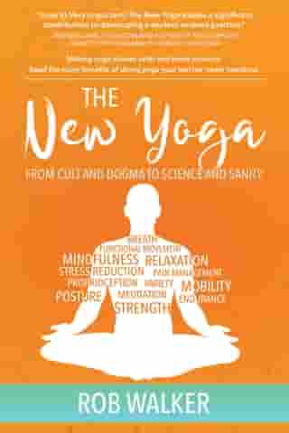 The New Yoga: From Cults and Dogma to Science and Sanity by Rob Walker