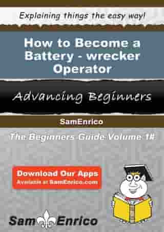 How to Become a Battery-wrecker Operator: How to Become a Battery-wrecker Operator by Lillia Dunaway