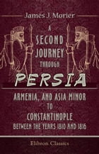 A Second Journey through Persia, Armenia, and Asia Minor, to Constantinople, between the Years 1810 and 1816.: With a Journal of the Voyage by the Bra by James Morier.