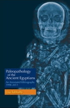 Paleopathology of the Ancient Egyptians: Annotated Bibliography: 1998-2011 by Lisa Sabbahy