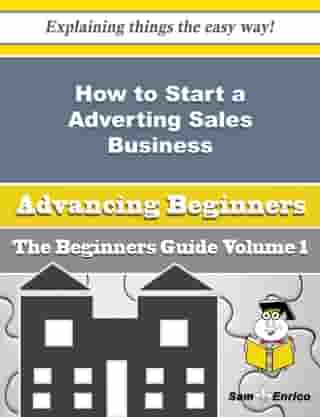 How to Start a Adverting Sales Business (Beginners Guide): How to Start a Adverting Sales Business (Beginners Guide) by Karon Timm