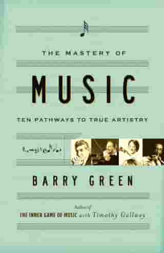 The Mastery of Music: Ten Pathways to True Artistry by Barry Green