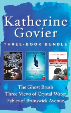 Katherine Govier Three-Book Bundle: Fables of Brunswick Ave., Three Views of Crystal Water, and The…