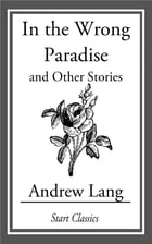 In the Wrong Paradise: And Other Stories by Andrew Lang