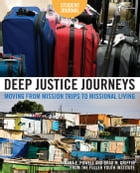 Deep Justice Journeys Student Journal: Moving from Mission Trips to Missional Living by Kara E. Powell