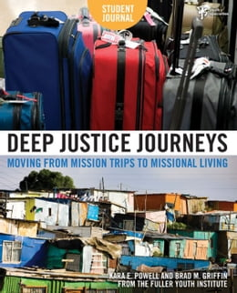 Book Deep Justice Journeys Student Journal: Moving from Mission Trips to Missional Living by Kara E. Powell