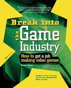 Break Into The Game Industry: How to Get A Job Making Video Games by Ernest Adams
