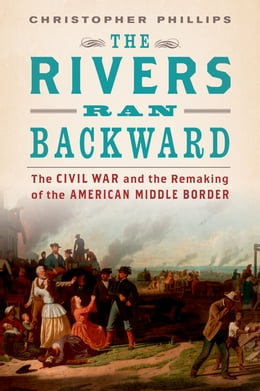Book The Rivers Ran Backward: The Civil War and the Remaking of the American Middle Border by Christopher Phillips