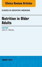 Nutrition in Older Adults, An Issue of Clinics in Geriatric Medicine, E-Book by John E. Morley, MD