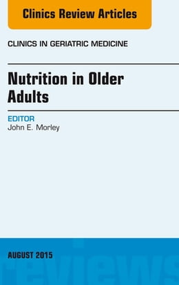 Book Nutrition in Older Adults, An Issue of Clinics in Geriatric Medicine, E-Book by John E. Morley, MD