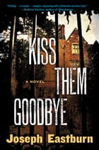 Kiss Them Goodbye: A Novel by Joseph Eastburn