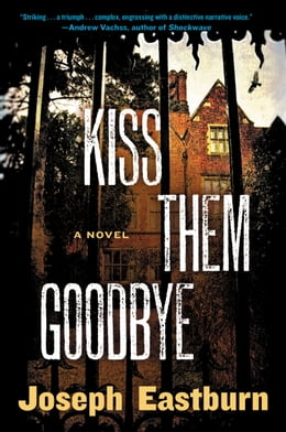 Book Kiss Them Goodbye: A Novel by Joseph Eastburn