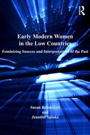 Early Modern Women in the Low Countries Feminizing Sources and Interpretations of the Past