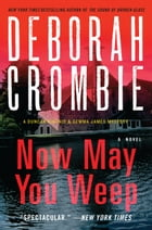 Now May You Weep: A Novel by Deborah Crombie