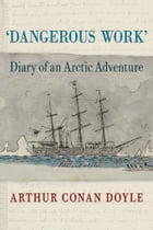 Dangerous Work: Diary of an Arctic Adventure, Text-only Edition by Arthur Conan Doyle