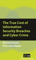 The True Cost of Information Security Breaches and Cyber Crime by Michael Krausz