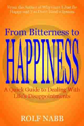 From Bitterness to Happiness: A Quick Guide to Dealing With Life's Disappointments by Rolf Nabb