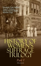 HISTORY OF WOMEN'S SUFFRAGE Trilogy – Part 1 (Illustrated): The Origin of the Movement - Lives and Battles of Pioneer Suffragists (Including Letters,  by Elizabeth Cady Stanton