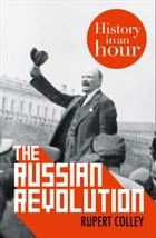 The Russian Revolution: History in an Hour by Rupert Colley