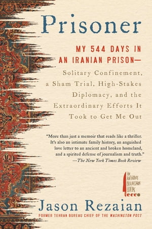 Prisoner: My 544 Days in an Iranian Prison--Solitary Confinement, a Sham Trial, High-Stakes Diplomacy, and the Extraordinary Efforts It Took to Get Me Out by Jason Rezaian